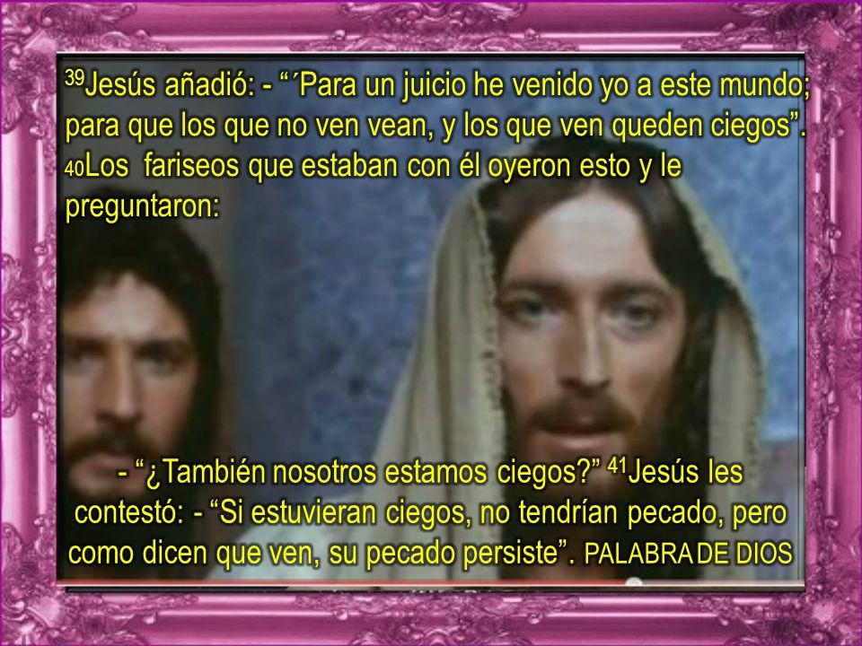 39Jesús añadió: - ´Para un juicio he venido yo a este mundo; para que los que no ven vean, y los que ven queden ciegos . 40Los fariseos que estaban con él oyeron esto y le preguntaron: