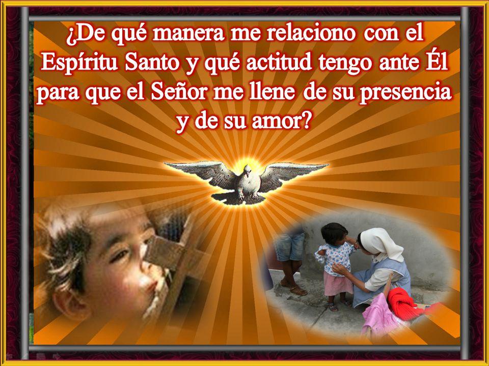 ¿De qué manera me relaciono con el Espíritu Santo y qué actitud tengo ante Él para que el Señor me llene de su presencia y de su amor