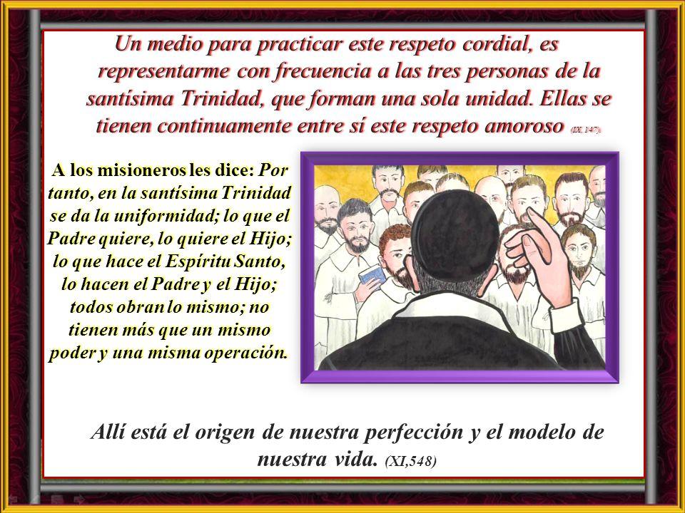 Un medio para practicar este respeto cordial, es representarme con frecuencia a las tres personas de la santísima Trinidad, que forman una sola unidad. Ellas se tienen continuamente entre sí este respeto amoroso (IX, 147).