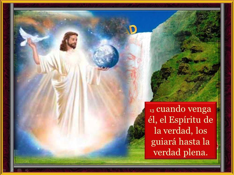 13 cuando venga él, el Espíritu de la verdad, los guiará hasta la verdad plena.