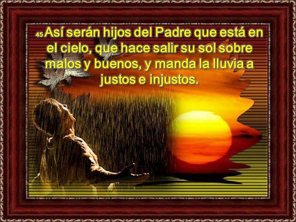 45 Así serán hijos del Padre que está en el cielo, que hace salir su sol sobre malos y buenos, y manda la lluvia a justos e injustos.