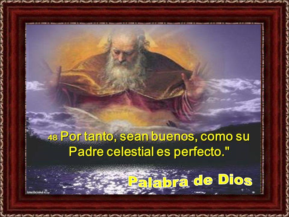 48 Por tanto, sean buenos, como su Padre celestial es perfecto.