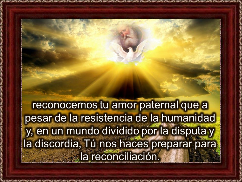 reconocemos tu amor paternal que a pesar de la resistencia de la humanidad y, en un mundo dividido por la disputa y la discordia, Tú nos haces preparar para la reconciliación.