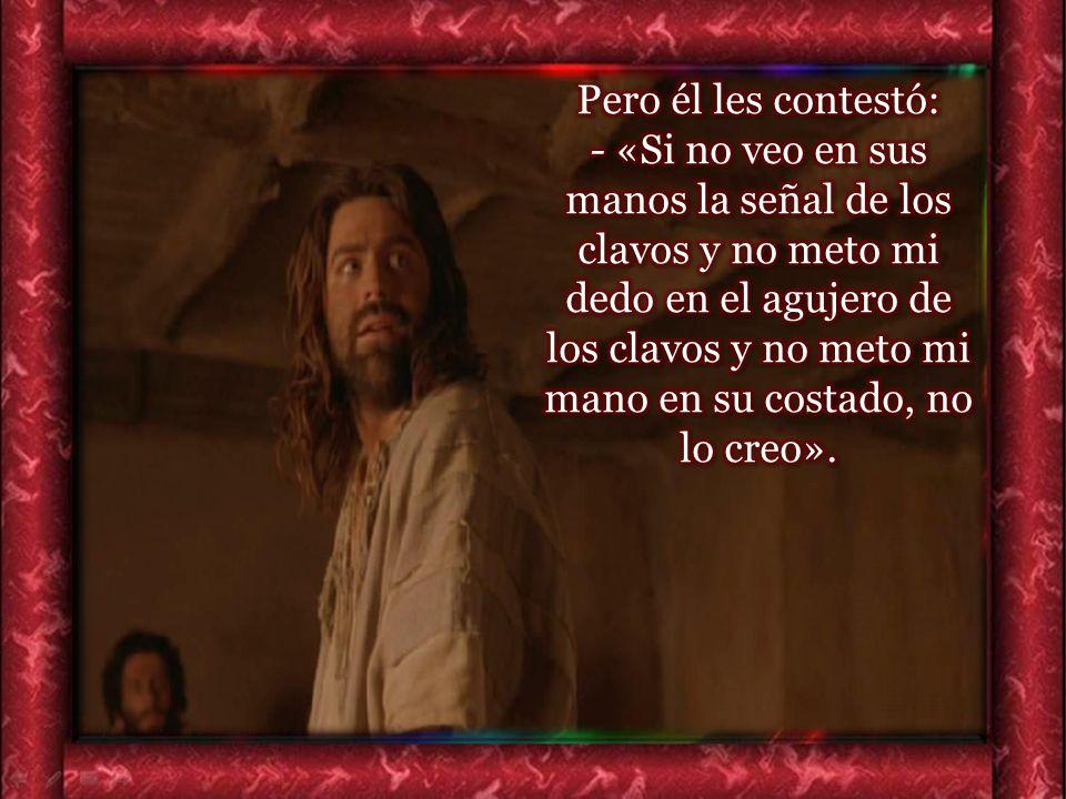 Pero él les contestó: - «Si no veo en sus manos la señal de los clavos y no meto mi dedo en el agujero de los clavos y no meto mi mano en su costado, no lo creo».