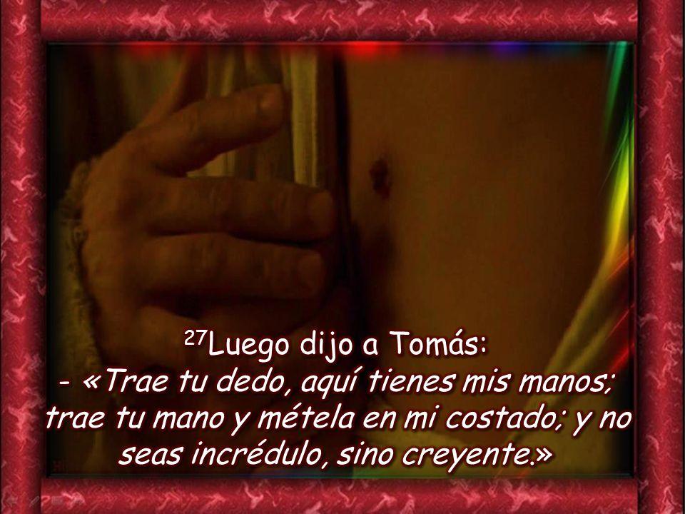 27Luego dijo a Tomás: - «Trae tu dedo, aquí tienes mis manos; trae tu mano y métela en mi costado; y no seas incrédulo, sino creyente.»
