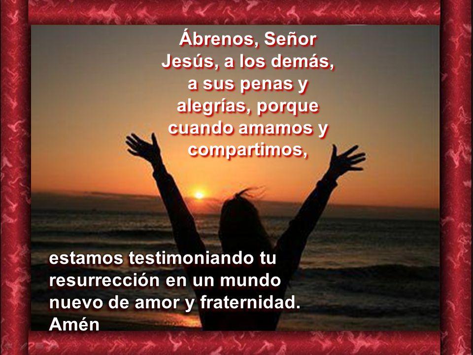Ábrenos, Señor Jesús, a los demás, a sus penas y alegrías, porque cuando amamos y compartimos,