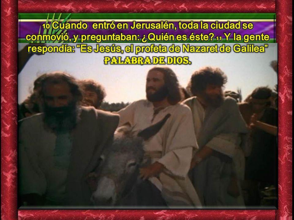 10 Cuando entró en Jerusalén, toda la ciudad se conmovió, y preguntaban: ¿Quién es éste.