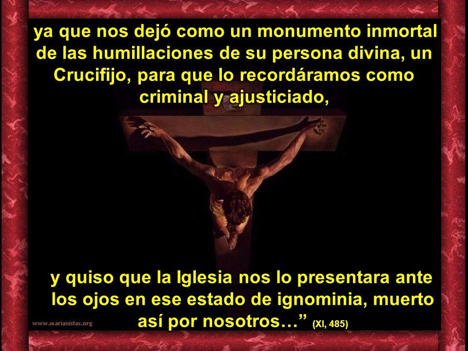 ya que nos dejó como un monumento inmortal de las humillaciones de su persona divina, un Crucifijo, para que lo recordáramos como criminal y ajusticiado,