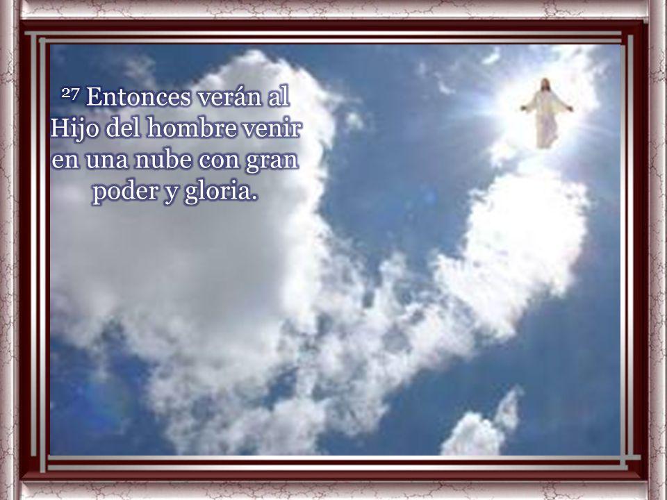 27 Entonces verán al Hijo del hombre venir en una nube con gran poder y gloria.