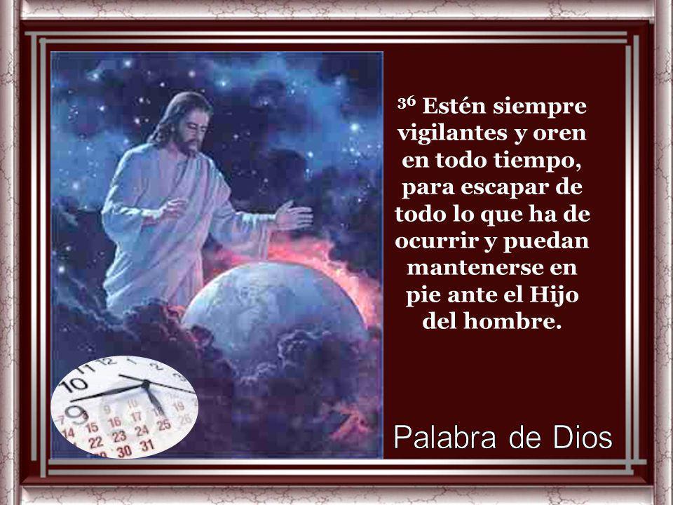 36 Estén siempre vigilantes y oren en todo tiempo, para escapar de todo lo que ha de ocurrir y puedan mantenerse en pie ante el Hijo del hombre.