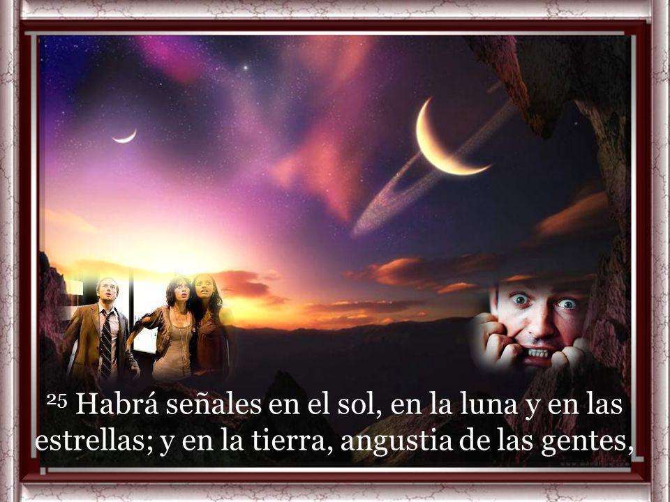25 Habrá señales en el sol, en la luna y en las estrellas; y en la tierra, angustia de las gentes,