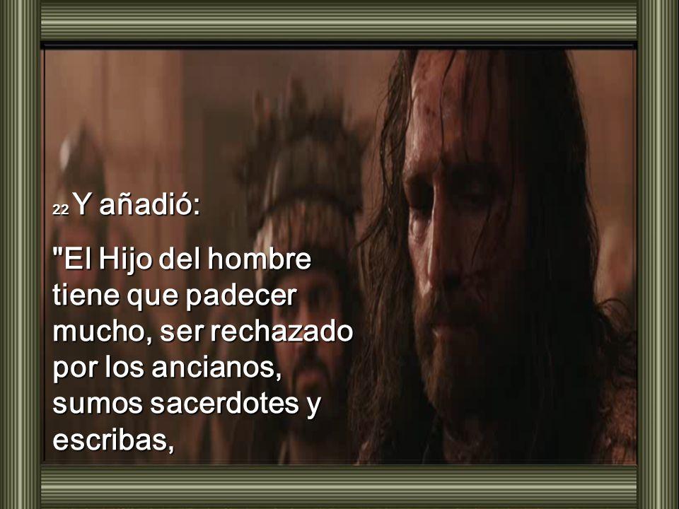 22 Y añadió: El Hijo del hombre tiene que padecer mucho, ser rechazado por los ancianos, sumos sacerdotes y escribas,
