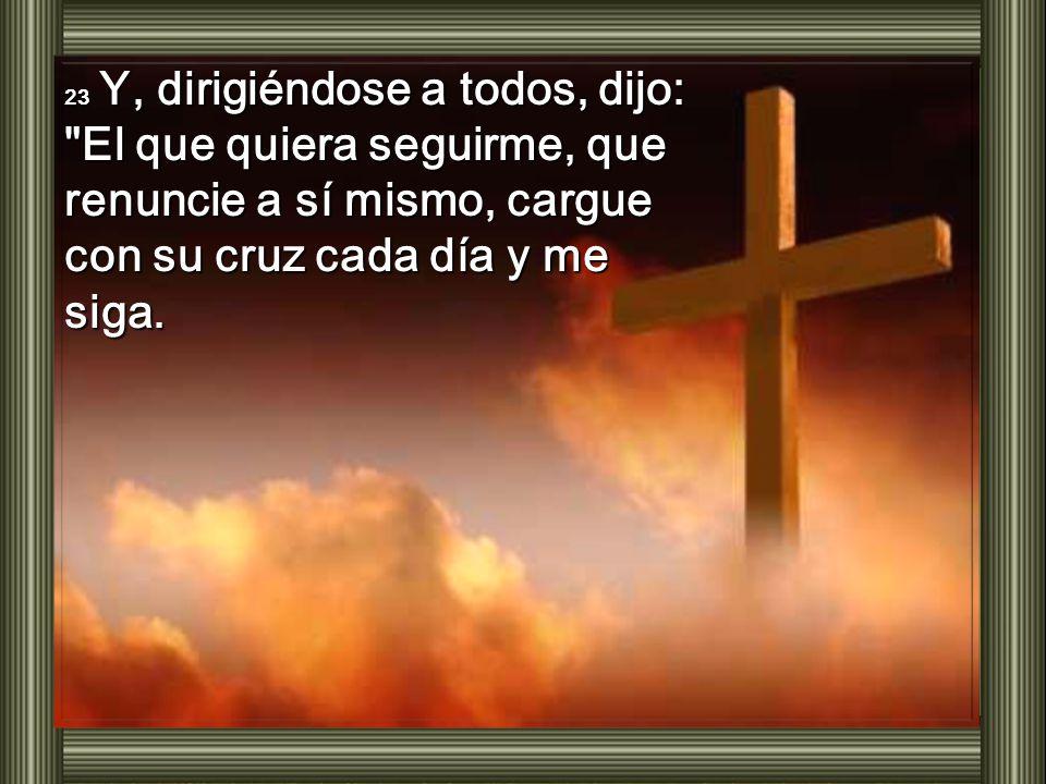 23 Y, dirigiéndose a todos, dijo: El que quiera seguirme, que renuncie a sí mismo, cargue con su cruz cada día y me siga.