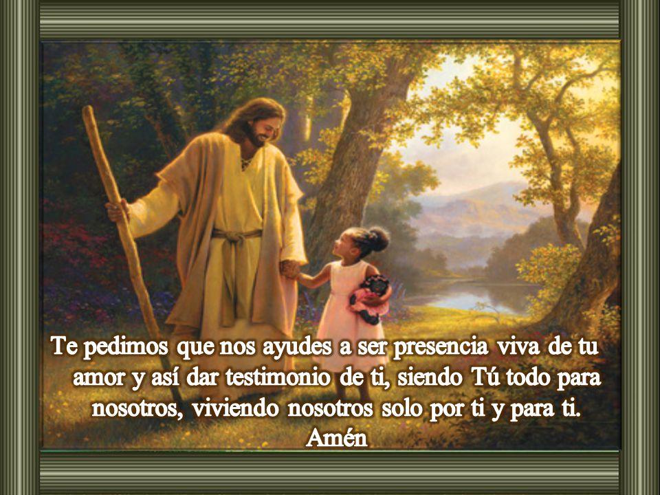 Te pedimos que nos ayudes a ser presencia viva de tu amor y así dar testimonio de ti, siendo Tú todo para nosotros, viviendo nosotros solo por ti y para ti.