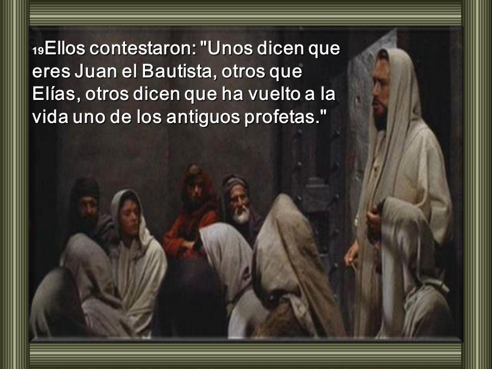19Ellos contestaron: Unos dicen que eres Juan el Bautista, otros que Elías, otros dicen que ha vuelto a la vida uno de los antiguos profetas.