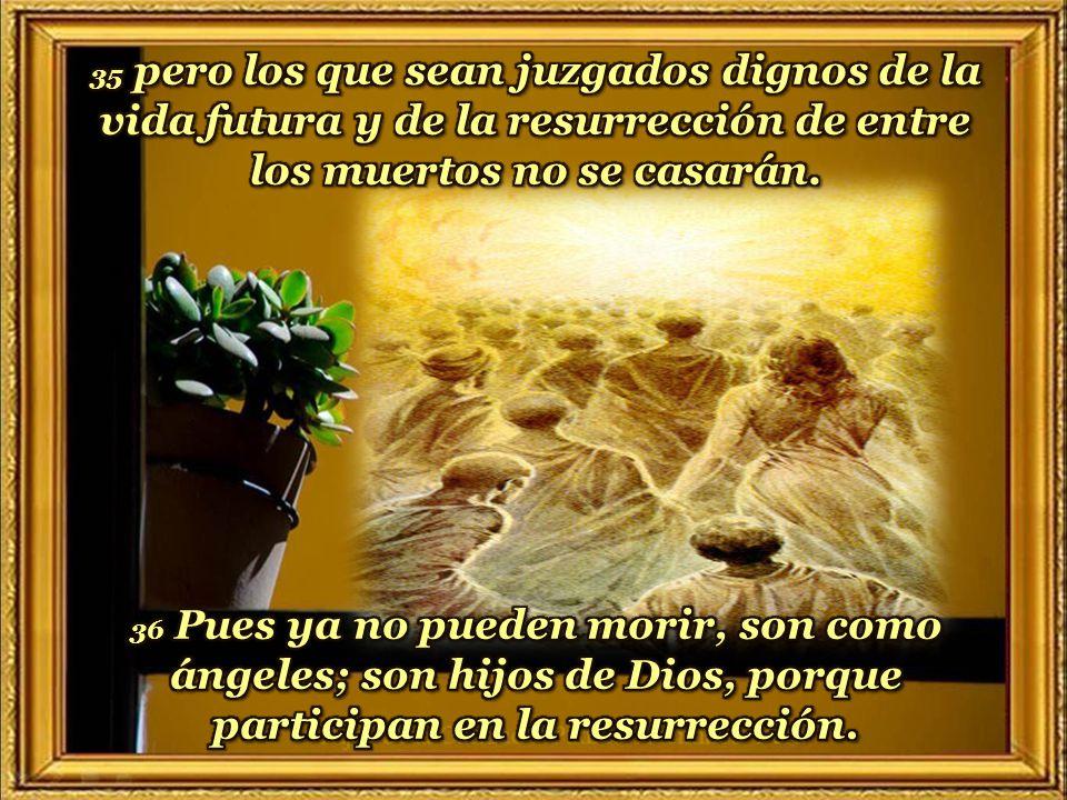 35 pero los que sean juzgados dignos de la vida futura y de la resurrección de entre los muertos no se casarán.