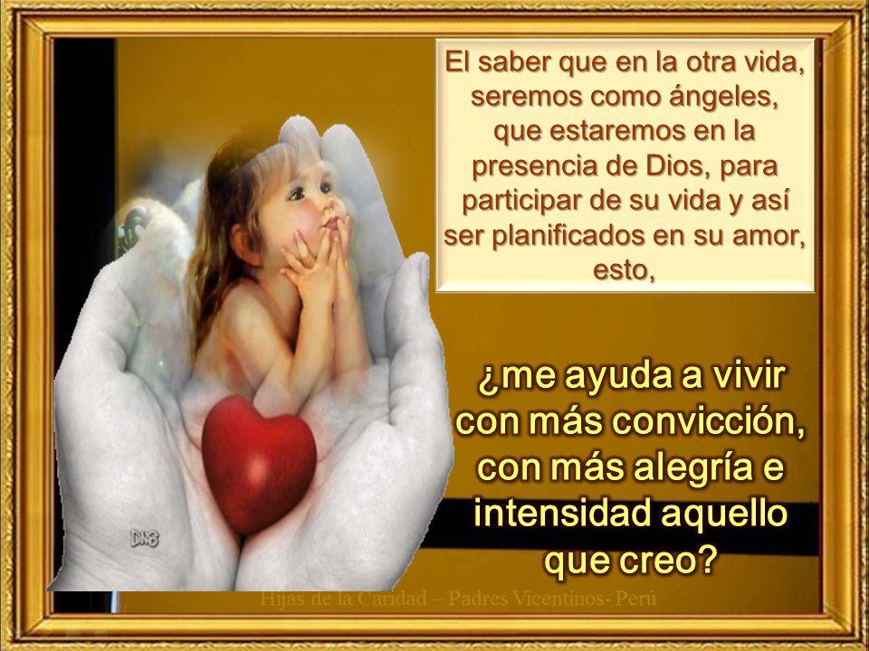 El saber que en la otra vida, seremos como ángeles, que estaremos en la presencia de Dios, para participar de su vida y así ser planificados en su amor, esto,