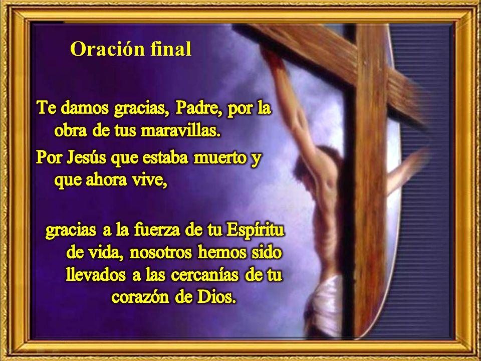 Oración final Te damos gracias, Padre, por la obra de tus maravillas. Por Jesús que estaba muerto y que ahora vive,