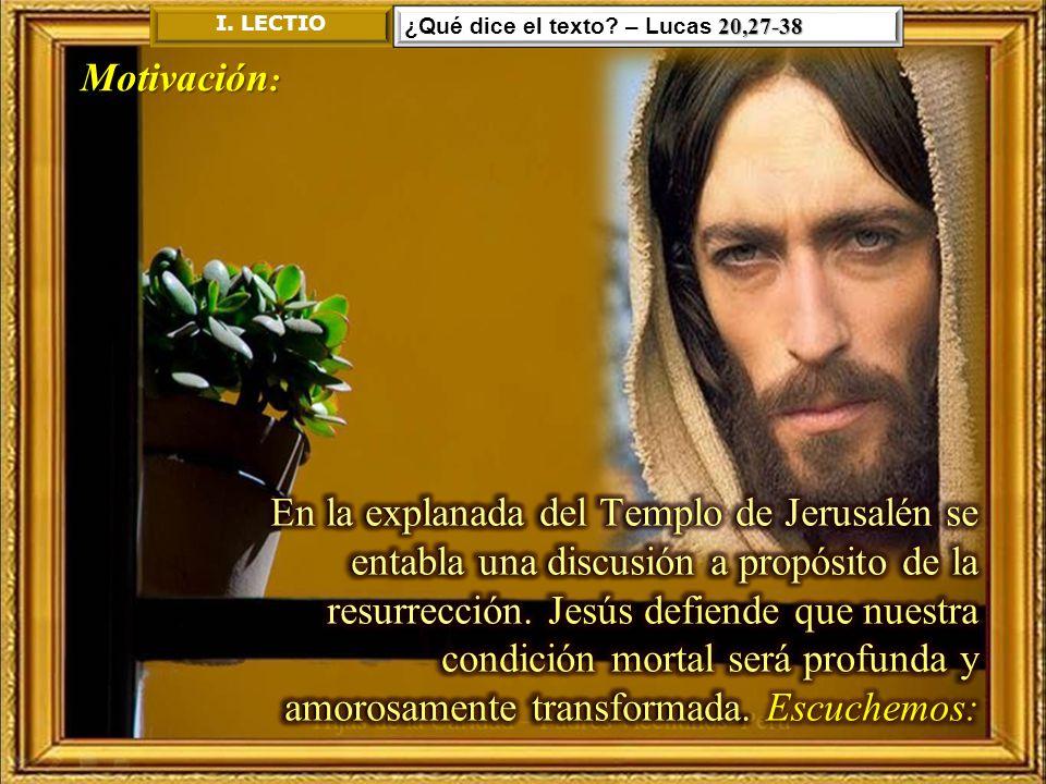 I. LECTIO ¿Qué dice el texto – Lucas 20,27-38. Motivación:
