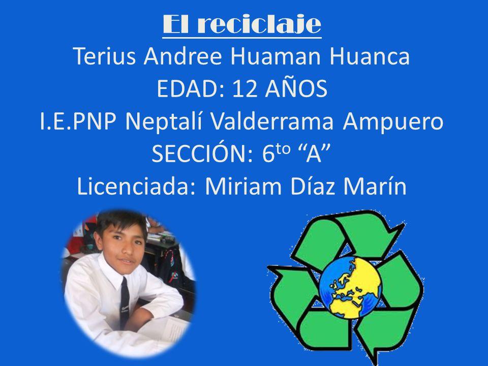 El reciclaje Terius Andree Huaman Huanca EDAD: 12 AÑOS I. E