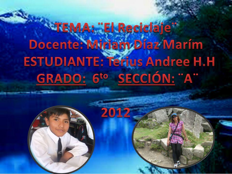 TEMA: ¨El Reciclaje¨ Docente: Miriam Díaz Marím ESTUDIANTE: Terius Andree H.H GRADO: 6to SECCIÓN: ¨A¨ 2012