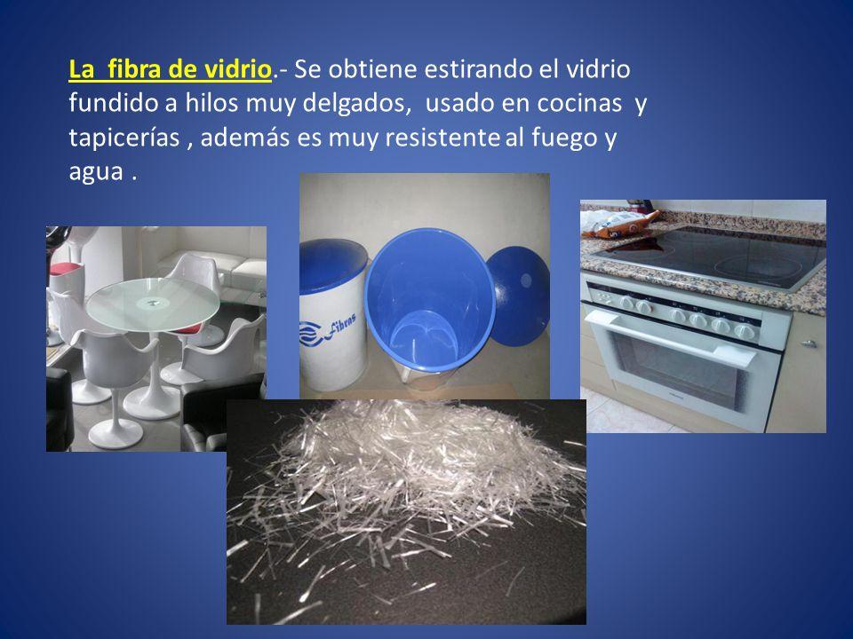 La fibra de vidrio.- Se obtiene estirando el vidrio fundido a hilos muy delgados, usado en cocinas y tapicerías , además es muy resistente al fuego y agua .