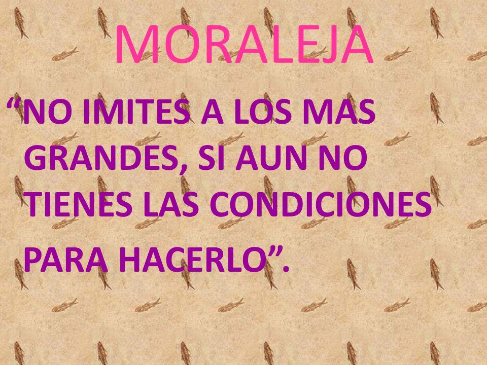 MORALEJA NO IMITES A LOS MAS GRANDES, SI AUN NO TIENES LAS CONDICIONES PARA HACERLO .