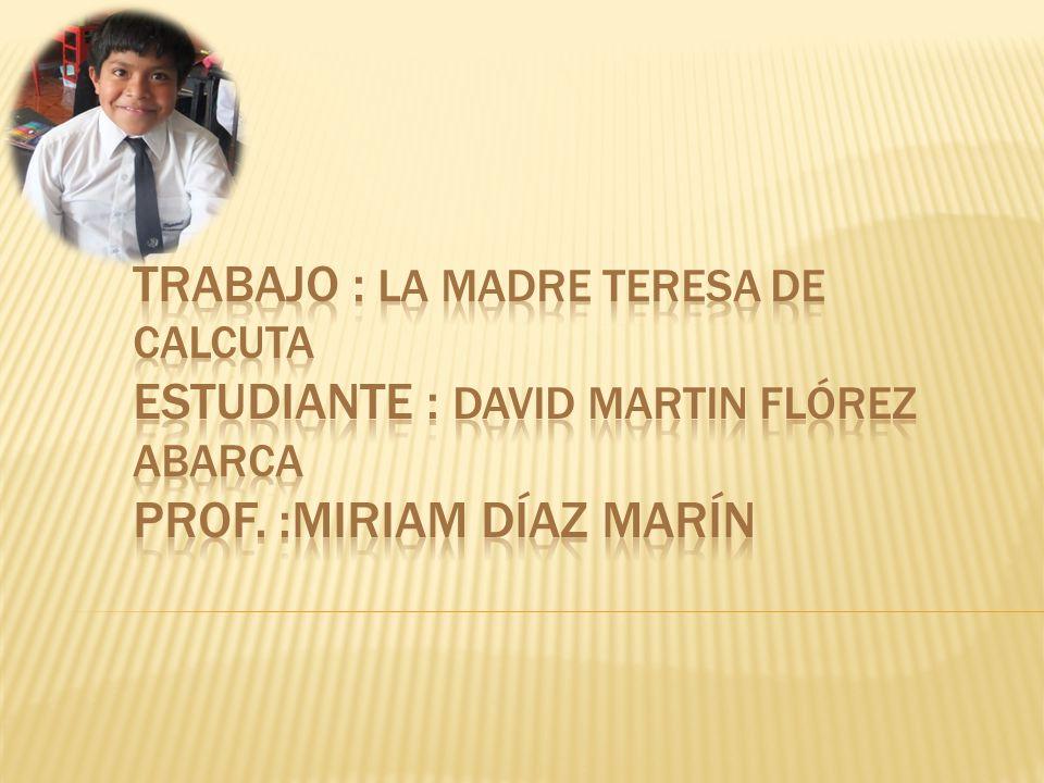 Trabajo : La Madre Teresa de Calcuta Estudiante : David Martin Flórez Abarca Prof.