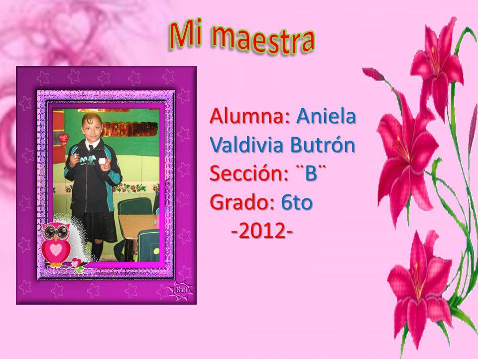 Mi maestra Alumna: Aniela Valdivia Butrón Sección: ¨B¨ Grado: 6to