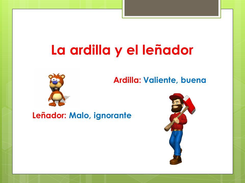 La ardilla y el leñador Ardilla: Valiente, buena Leñador: Malo, ignorante