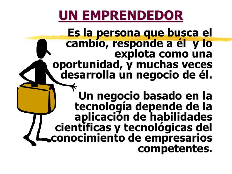 UN EMPRENDEDOR Es la persona que busca el cambio, responde a él y lo explota como una oportunidad, y muchas veces desarrolla un negocio de él.