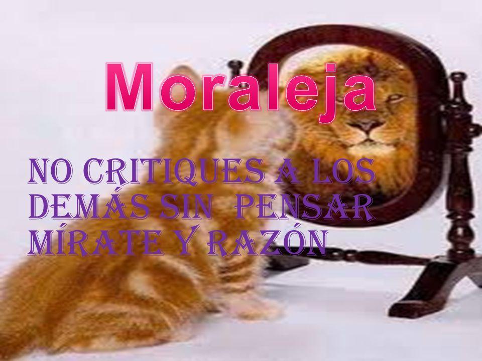 Moraleja No critiques a los demás sin pensar mírate y razón