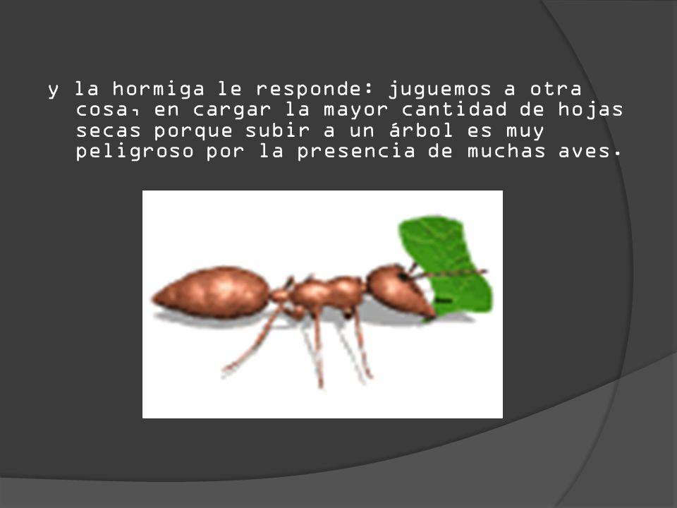 y la hormiga le responde: juguemos a otra cosa, en cargar la mayor cantidad de hojas secas porque subir a un árbol es muy peligroso por la presencia de muchas aves.
