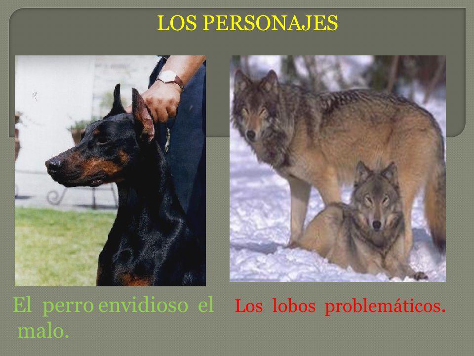 LOS PERSONAJES El perro envidioso el malo. Los lobos problemáticos.
