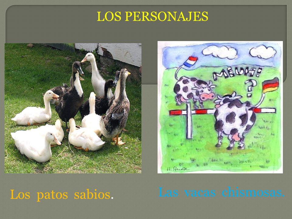 LOS PERSONAJES Las vacas chismosas. Los patos sabios.