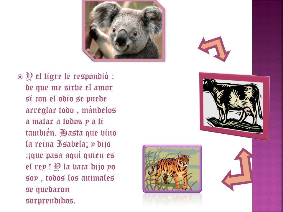 Y el tigre le respondió : de que me sirve el amor si con el odio se puede arreglar todo , mándelos a matar a todos y a ti también.