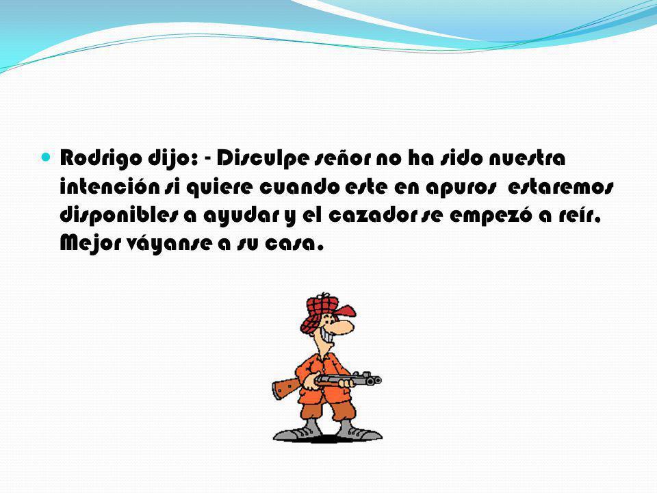 Rodrigo dijo: - Disculpe señor no ha sido nuestra intención si quiere cuando este en apuros estaremos disponibles a ayudar y el cazador se empezó a reír, Mejor váyanse a su casa.