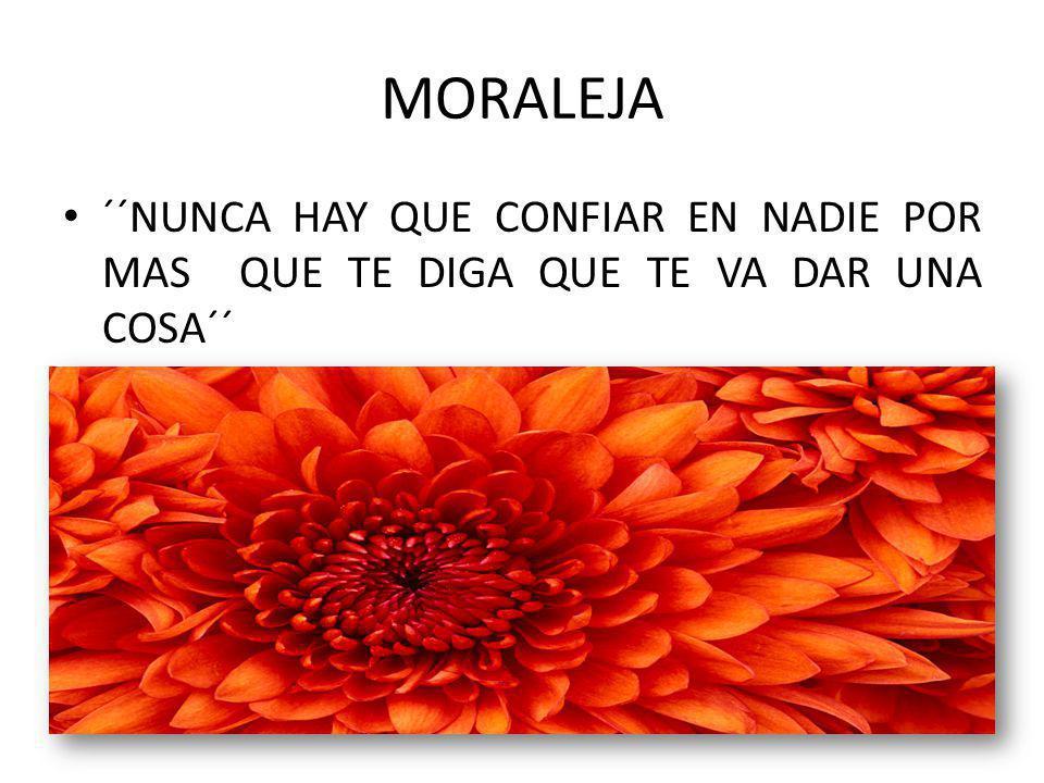 MORALEJA ´´NUNCA HAY QUE CONFIAR EN NADIE POR MAS QUE TE DIGA QUE TE VA DAR UNA COSA´´