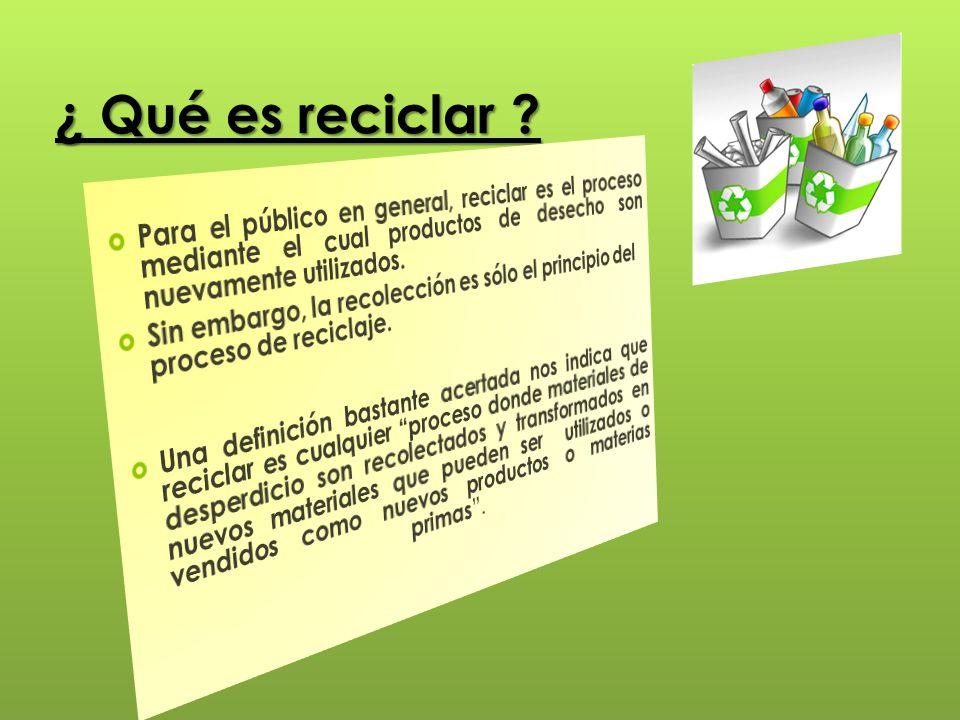 ¿ Qué es reciclar Para el público en general, reciclar es el proceso mediante el cual productos de desecho son nuevamente utilizados.