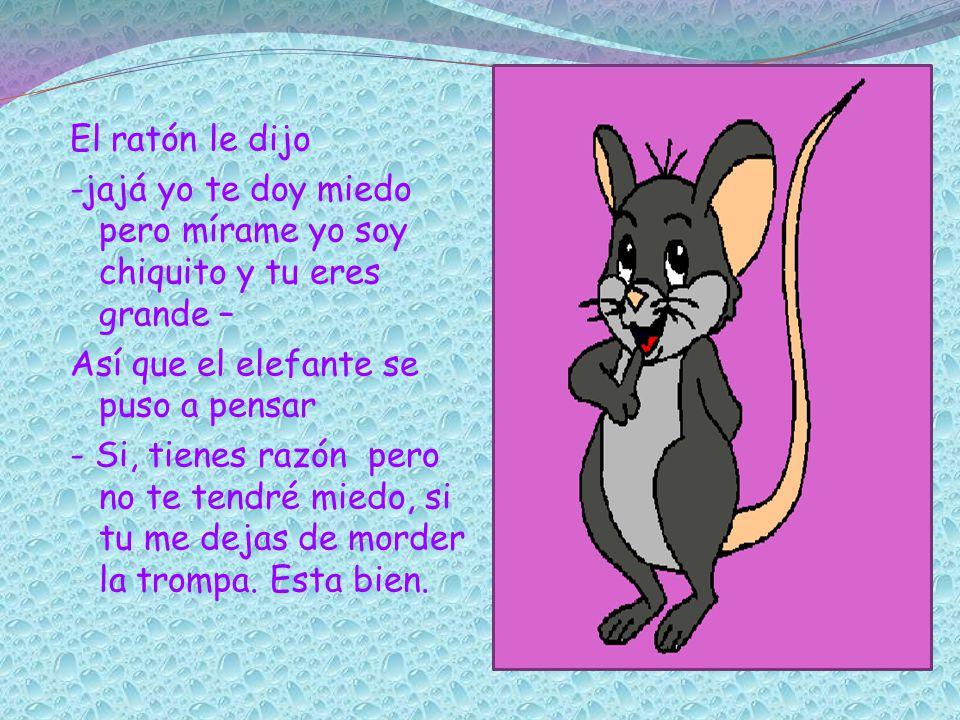 El ratón le dijo -jajá yo te doy miedo pero mírame yo soy chiquito y tu eres grande – Así que el elefante se puso a pensar - Si, tienes razón pero no te tendré miedo, si tu me dejas de morder la trompa.