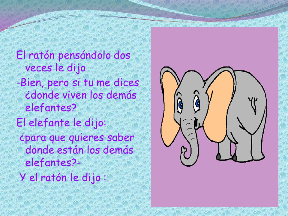 El ratón pensándolo dos veces le dijo -Bien, pero si tu me dices ¿donde viven los demás elefantes.