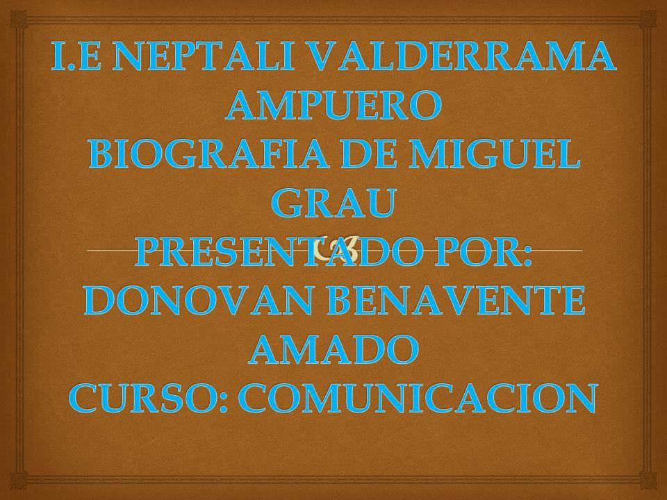 I.E NEPTALI VALDERRAMA AMPUERO BIOGRAFIA DE MIGUEL GRAU PRESENTADO POR: DONOVAN BENAVENTE AMADO CURSO: COMUNICACION