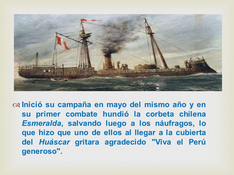 Inició su campaña en mayo del mismo año y en su primer combate hundió la corbeta chilena Esmeralda, salvando luego a los náufragos, lo que hizo que uno de ellos al llegar a la cubierta del Huáscar gritara agradecido Viva el Perú generoso .