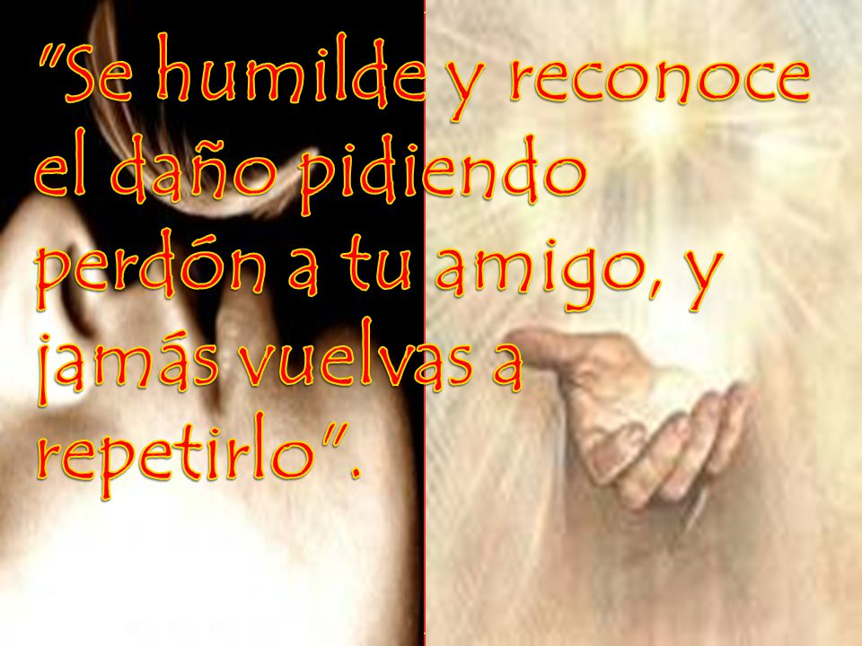 Se humilde y reconoce el daño pidiendo perdón a tu amigo, y jamás vuelvas a repetirlo .