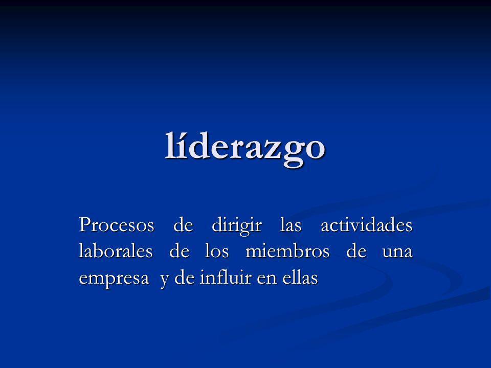 líderazgo Procesos de dirigir las actividades laborales de los miembros de una empresa y de influir en ellas.