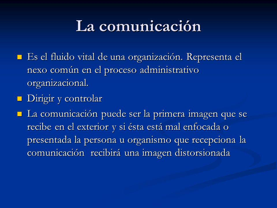 La comunicación Es el fluido vital de una organización. Representa el nexo común en el proceso administrativo organizacional.