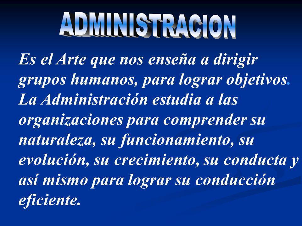 ADMINISTRACION Es el Arte que nos enseña a dirigir grupos humanos, para lograr objetivos.