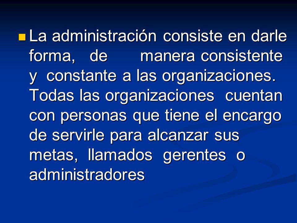 La administración consiste en darle forma, de manera consistente y constante a las organizaciones.
