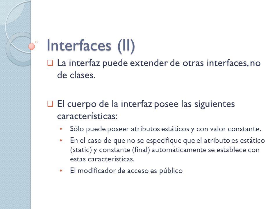 Interfaces (II) La interfaz puede extender de otras interfaces, no de clases. El cuerpo de la interfaz posee las siguientes características:
