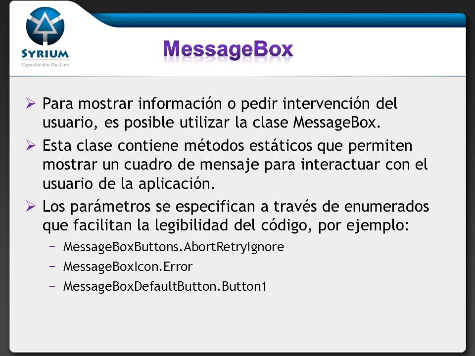 MessageBox Para mostrar información o pedir intervención del usuario, es posible utilizar la clase MessageBox.